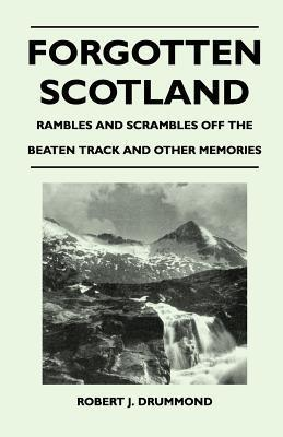 Forgotten Scotland - Rambles and Scrambles Off the Beaten Track and Other Memories  by  Robert J. Drummond