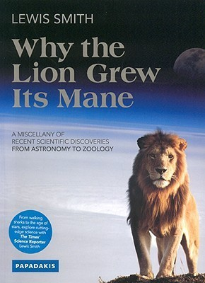 Why the Lion Grew Its Mane: A Miscellany of Recent Scientific Discoveries from Astronomy to Zoology Lewis Smith