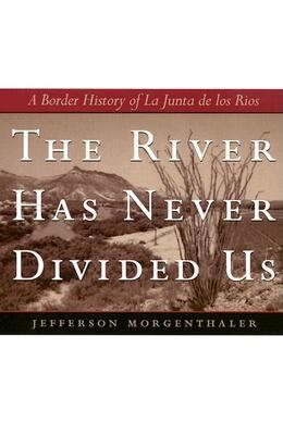 The River Has Never Divided Us: A Border History of La Junta de Los Rios Jefferson Morgenthaler