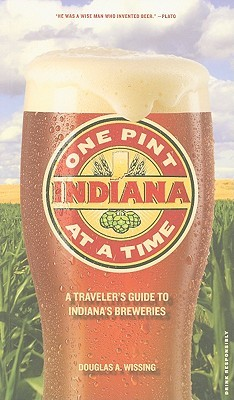 Indiana: One Pint at a Time: A Travelers Guide to Indianas Breweries Douglas Wissing