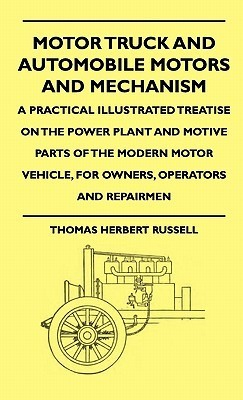 Motor Truck and Automobile Motors and Mechanism - A Practical Illustrated Treatise on the Power Plant and Motive Parts of the Modern Motor Vehicle, for Owners, Operators and Repairmen Thomas Herbert Russell