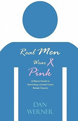 Real Men Wear Pink: A Mans Guide to Surviving a Loved Ones Breast Cancer Dan Werner