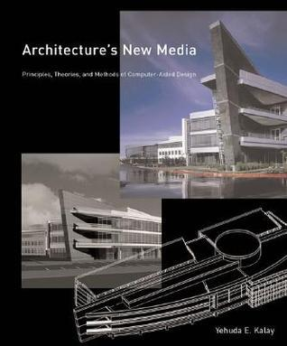 Architectures New Media: Principles, Theories, and Methods of Computer-Aided Design Yehuda E. Kalay