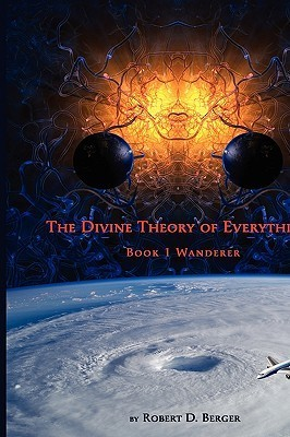 The Divine Theory of Everything: Book 1 Wanderer  by  Robert D. Berger