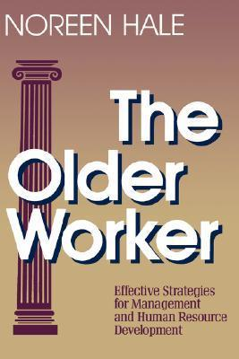 The Older Worker: Effective Strategies for Management and Human Resource Development  by  Noreen Hale