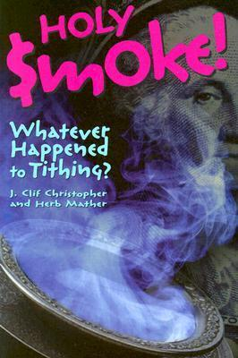 Holy Smoke!: Whatever Happened to Tithing?  by  J. Clif Christopher