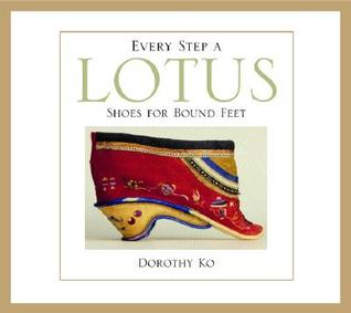 Every Step a Lotus: Shoes for Bound Feet  by  Dorothy Ko