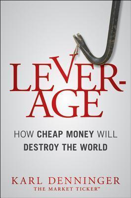 Leverage: How Cheap Money Will Destroy the World Karl Denninger