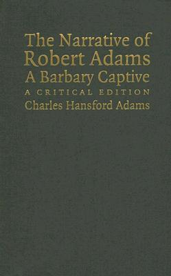 The Narrative of Robert Adams, a Barbary Captive: A Critical Edition Charles Hansford Adams