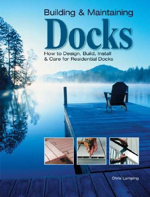 Building & Maintaining Docks: How to Design, Build, Install & Care for Residential Docks Chris Lamping