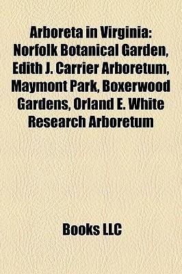 Arboreta in Virginia: Norfolk Botanical Garden, Edith J. Carrier Arboretum, Maymont Park, Boxerwood Gardens, Orland E. White Research Arboretum Books LLC