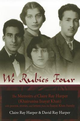 We Rubies Four: The Memoirs of Claire Ray Harper (Khair-un-nisa Inayat Khan): With Poems, Stories and Letters from the Inayat Khan Family  by  Claire Ray Harper