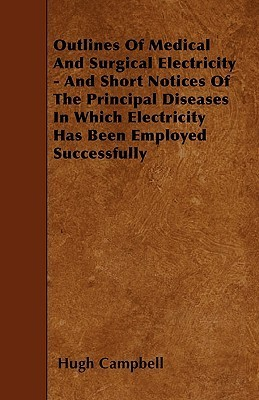 Outlines of Medical and Surgical Electricity - And Short Notices of the Principal Diseases in Which Electricity Has Been Employed Successfully  by  Hugh Campbell