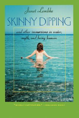 Skinny Dipping: And Other Immersions in Water, Myth, and Being Human  by  Janet Lembke