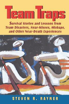 Teams Traps: Survival Stories and Lessons from Team Disasters, Near- Misses, Mishaps, and Other Near-Death Experiences Steven R. Rayner