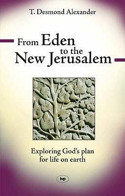 From Eden To The New Jerusalem: Exploring Gods Plan For Life On Earth T. Desmond Alexander