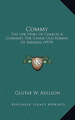 Commy: The Life Story of Charles A. Comiskey, the Grand Old Roman of Baseball (1919)  by  Gustaf W. Axelson
