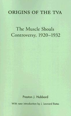 Origins of the TVA: The Muscle Shoals Controversy, 1920-1932  by  Preston J. Hubbard