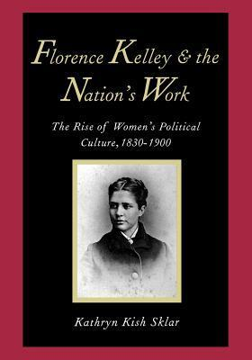 Florence Kelley and the Nations Work: The Rise of Women`s Political Culture, 1830-1900 Kathryn Kish Sklar