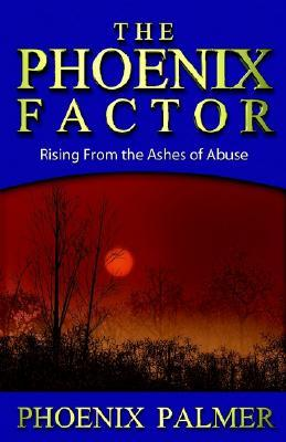 The Phoenix Factor: Rising from the Ashes of Abuse  by  Phoenix Palmer