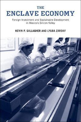 The Enclave Economy: Foreign Investment and Sustainable Development in Mexicos Silicon Valley Kevin P. Gallagher