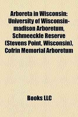 Arboreta in Wisconsin: University of Wisconsin-madison Arboretum, Schmeeckle Reserve (Stevens Point, Wisconsin), Cofrin Memorial Arboretum  by  Books LLC