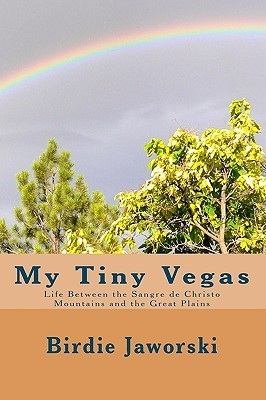 My Tiny Vegas: Life Between the Sangre de Christo Mountains and the Great Plains  by  Birdie Jaworski
