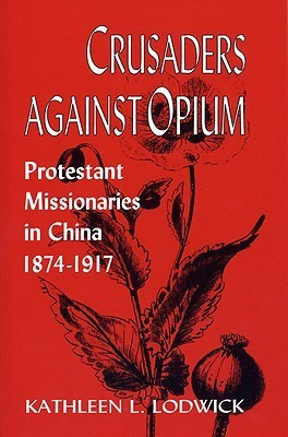 Crusaders Against Opium: Protestant Missionaries in China, 1874-1917 Kathleen L. Lodwick