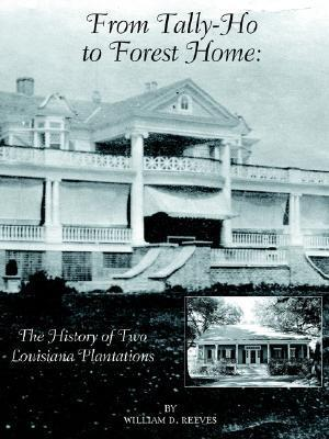 From Tally-Ho to Forest Home: The History of Two Louisiana Plantations William D. Reeves