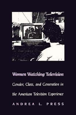 Women Watching Television: Gender, Class, and Generation in the American Television Experience Andrea L. Press