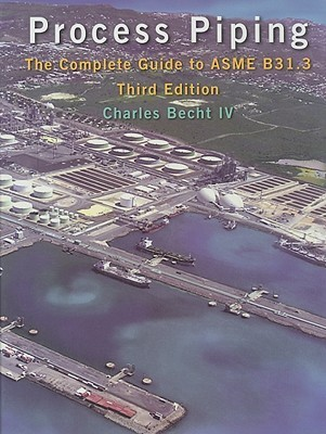 Process Piping: The Complete Guide to ASME B31.3 Charles Becht IV
