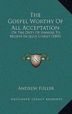 The Gospel Worthy of All Acceptation: Or the Duty of Sinners to Believe in Jesus Christ (1805)  by  Andrew Fuller