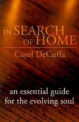In Search of Home: An Essential Guide for the Evolving Soul Carol DeCuffa