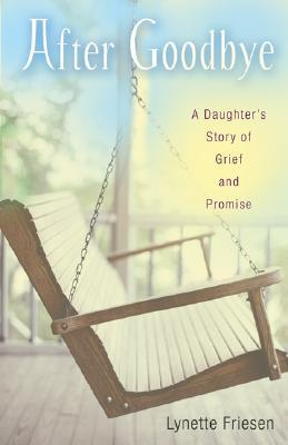 After Goodbye: A Daughters Story of Grief and Promise  by  Lynette Friesen