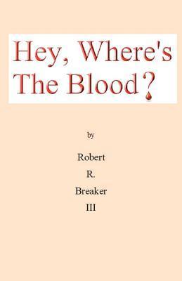 Hey, Wheres the Blood? Robert R. Breaker III