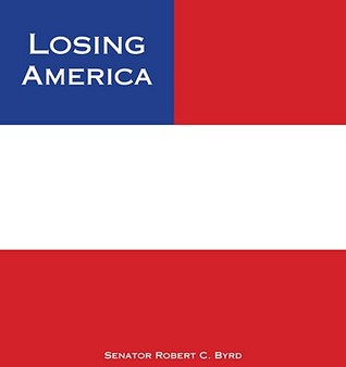 Losing America: Confronting a Reckless and Arrogant Presidency Robert C. Byrd