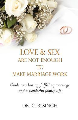 Love and Sex Are Not Enough to Make Marriage Work  by  C.B. Singh