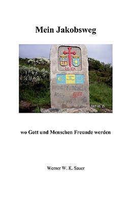 Mein Jakobsweg: wo Gott und Menschen Freunde werden Werner W. K. Sauer
