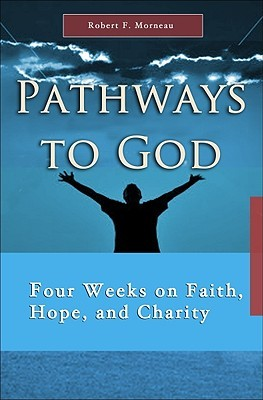 Pathways to God: Four Weeks on Faith, Hope and Charity Robert F. Morneau