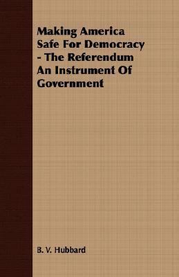 Making America Safe for Democracy - The Referendum an Instrument of Government B.V. Hubbard