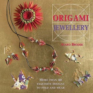 Origami Jewellery: More Than 40 Exquisite Necklaces, Bracelets, Brooches And Earrings To Fold And Wear  by  Ayako Brodek