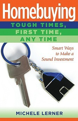 Homebuying: Tough Times, First Time, Any Time: Smart Ways to Make a Sound Investment  by  Michele Lerner