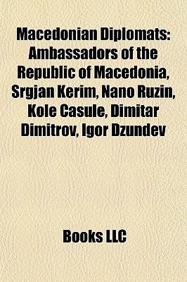 Macedonian Diplomats: Ambassadors of the Republic of Macedonia, Srgjan Kerim, Nano Ru in, Kole Casule, Dimitar Dimitrov, Igor D undev Books LLC