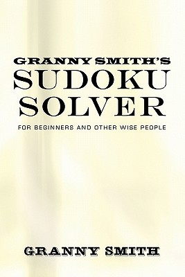 Granny Smiths Sudoku Solver: For Beginners and Other Wise People Granny Smith