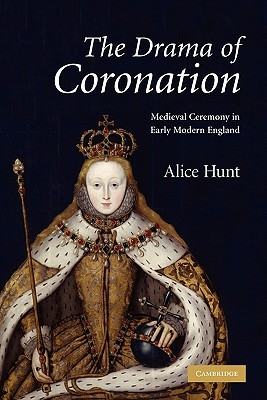 The Drama of Coronation: Medieval Ceremony in Early Modern England  by  Alice Hunt