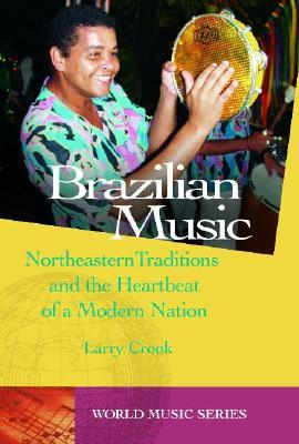 Brazilian Music: Northeastern Traditions And The Heartbeat Of A Modern Nation (World Music  by  Larry Crook