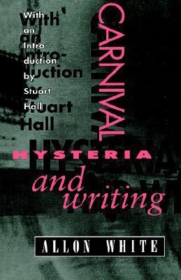 Carnival, Hysteria, and Writing: Collected Essays and Autobiography Allon White