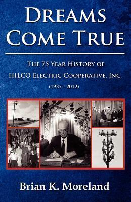 Dreams Come True: The 75 Year History of Hilco Electric Cooperative, Inc  by  Brian K. Moreland