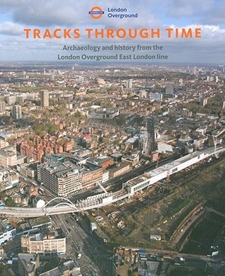 Tracks Through Time: Archaeology and History from the East London Line Project  by  Aaron Birchenough