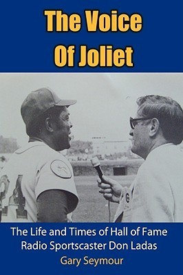 The Voice of Joliet: The Life and Times of Hall of Fame Radio Sportscaster Don Ladas  by  Gary Seymour